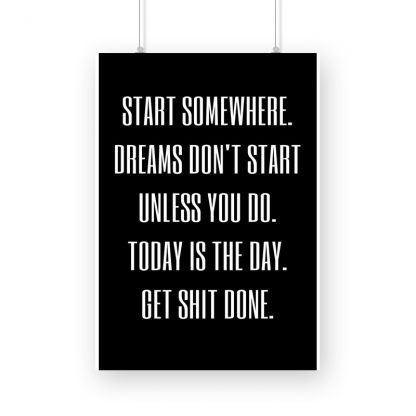 motivational poster with text 'Start somewhere. Dreams don't work unless you do. Today is the day. get shit done.' with black background