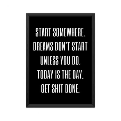 black framed motivational poster with text 'Start somewhere. Dreams don't work unless you do. Today is the day. get shit done.' with black background